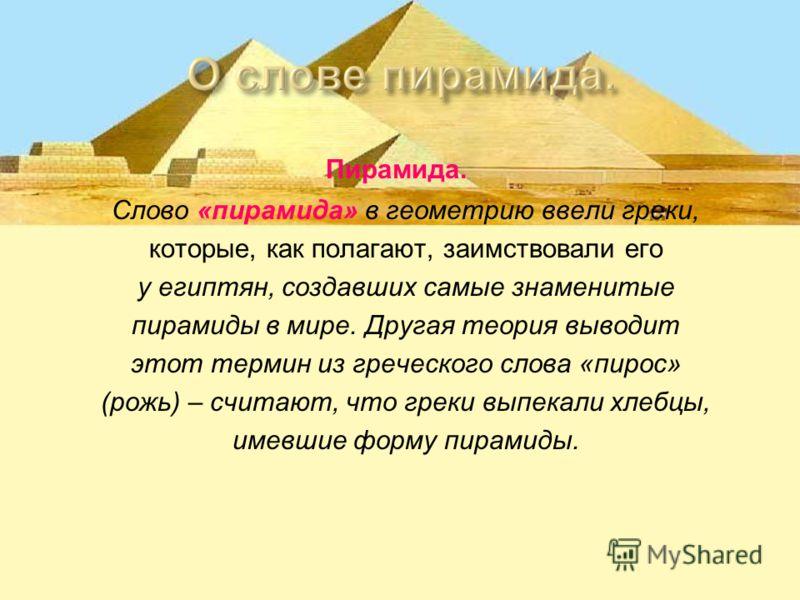 Пирамида. Слово «пирамида» в геометрию ввели греки, которые, как полагают, заимствовали его у египтян, создавших самые знаменитые пирамиды в мире. Другая теория выводит этот термин из греческого слова «пирос» (рожь) – считают, что греки выпекали хлеб