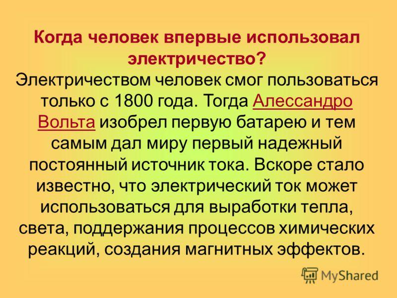 Когда человек впервые использовал электричество? Электричеством человек смог пользоваться только с 1800 года. Тогда Алессандро Вольта изобрел первую батарею и тем самым дал миру первый надежный постоянный источник тока. Вскоре стало известно, что эле
