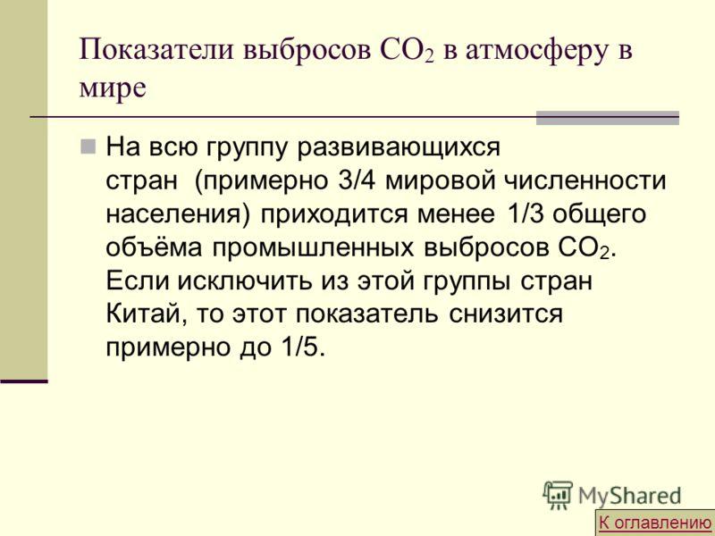 Показатели выбросов CO 2 в атмосферу в мире На всю группу развивающихся стран (примерно 3/4 мировой численности населения) приходится менее 1/3 общего объёма промышленных выбросов СО 2. Если исключить из этой группы стран Китай, то этот показатель сн