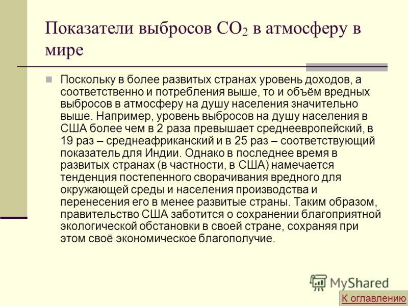 Показатели выбросов CO 2 в атмосферу в мире Поскольку в более развитых странах уровень доходов, а соответственно и потребления выше, то и объём вредных выбросов в атмосферу на душу населения значительно выше. Например, уровень выбросов на душу населе