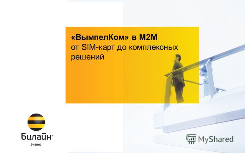 © ОАО «ВымпелКом» 2012 «ВымпелКом» в М2М от SIM-карт до комплексных решений