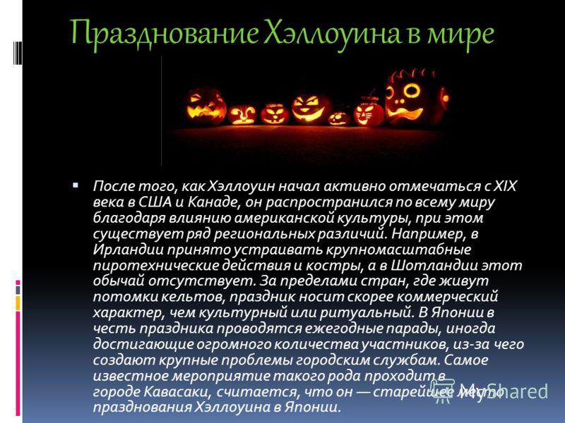 Празднование Хэллоуина в мире После того, как Хэллоуин начал активно отмечаться с XIX века в США и Канаде, он распространился по всему миру благодаря влиянию американской культуры, при этом существует ряд региональных различий. Например, в Ирландии п