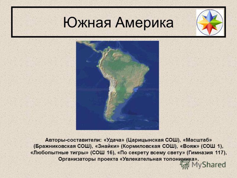 Южная Америка Авторы-составители: «Удача» (Царицынская СОШ), «Масштаб» (Бражниковская СОШ), «Знайки» (Кормиловская СОШ), «Вояж» (СОШ 1), «Любопытные тигры» (СОШ 16), «По секрету всему свету» (Гимназия 117), Организаторы проекта «Увлекательная топоним