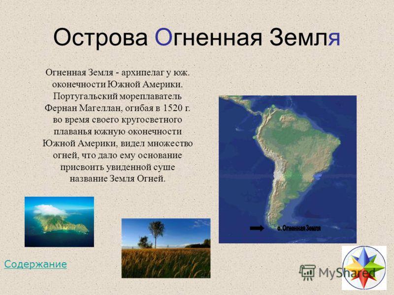 Острова Огненная Земля Огненная Земля - архипелаг у юж. оконечности Южной Америки. Португальский мореплаватель Фернан Магеллан, огибая в 1520 г. во время своего кругосветного плаванья южную оконечности Южной Америки, видел множество огней, что дало е