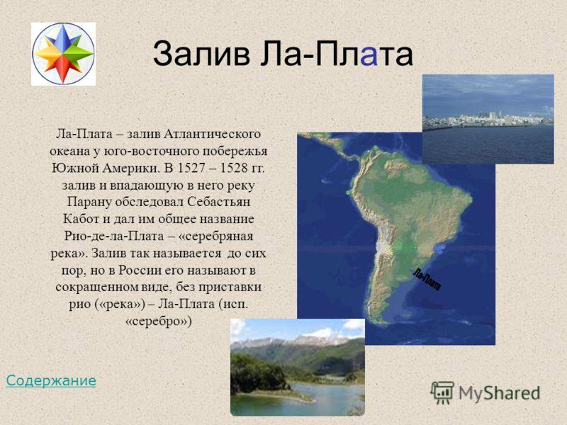 Залив Ла-Плата Ла-Плата – залив Атлантического океана у юго-восточного побережья Южной Америки. В 1527 – 1528 гг. залив и впадающую в него реку Парану обследовал Себастьян Кабот и дал им общее название Рио-де-ла-Плата – «серебряная река». Залив так н