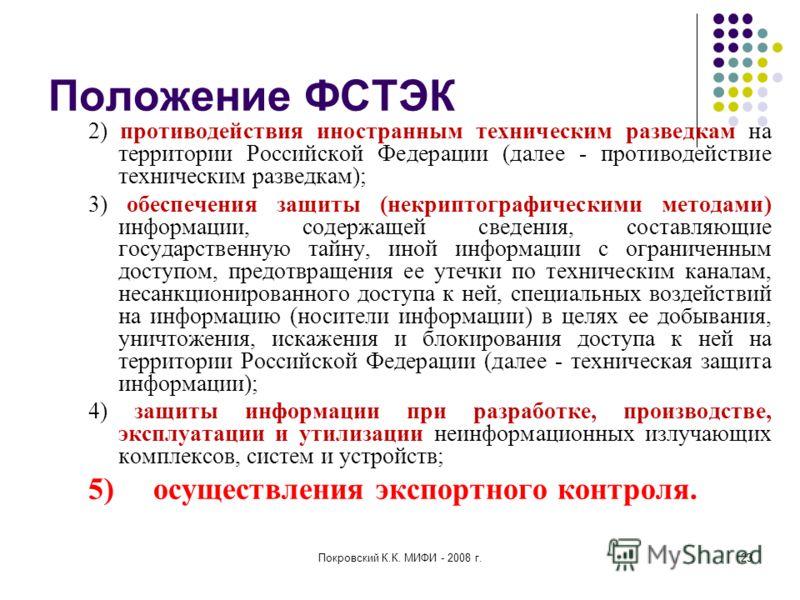 Покровский К.К. МИФИ - 2008 г.23 Положение ФСТЭК 2) противодействия иностранным техническим разведкам на территории Российской Федерации (далее - противодействие техническим разведкам); 3) обеспечения защиты (некриптографическими методами) информации