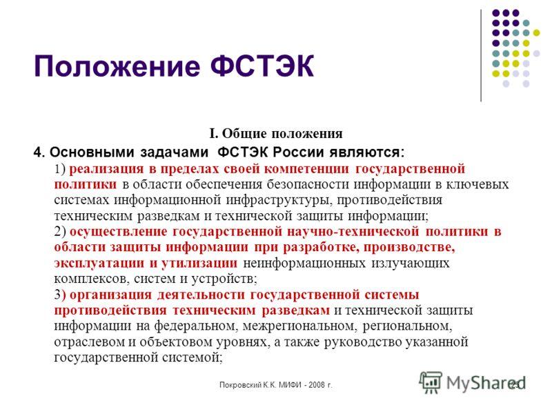 Покровский К.К. МИФИ - 2008 г.25 Положение ФСТЭК I. Общие положения 4. Основными задачами ФСТЭК России являются: 1 ) реализация в пределах своей компетенции государственной политики в области обеспечения безопасности информации в ключевых системах ин