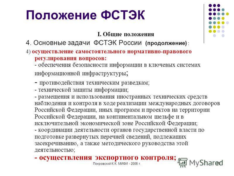 Покровский К.К. МИФИ - 2008 г.26 Положение ФСТЭК I. Общие положения 4. Основные задачи ФСТЭК России (продолжение) : 4) осуществление самостоятельного нормативно-правового регулирования вопросов: - обеспечения безопасности информации в ключевых систем