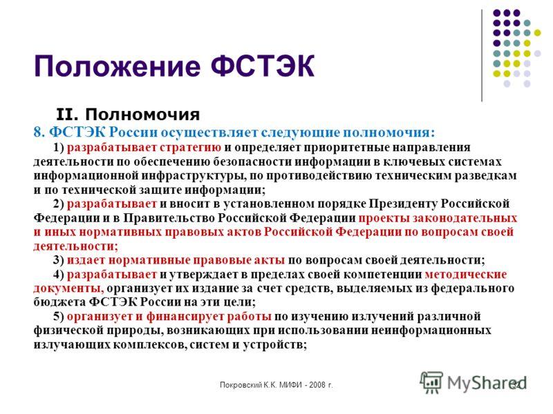 Покровский К.К. МИФИ - 2008 г.32 Положение ФСТЭК II. Полномочия 8. ФСТЭК России осуществляет следующие полномочия: 1) разрабатывает стратегию и определяет приоритетные направления деятельности по обеспечению безопасности информации в ключевых система