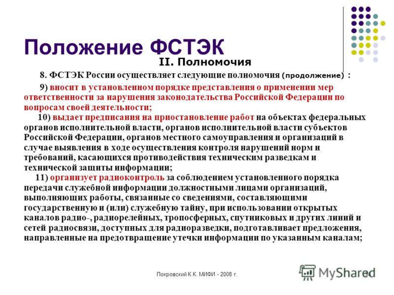 Покровский К.К. МИФИ - 2008 г.34 Положение ФСТЭК II. Полномочия 8. ФСТЭК России осуществляет следующие полномочия (продолжение) : 9) вносит в установленном порядке представления о применении мер ответственности за нарушения законодательства Российско