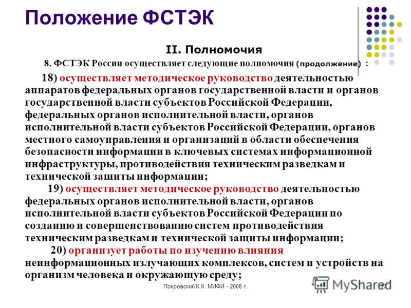 Покровский К.К. МИФИ - 2008 г.37 Положение ФСТЭК II. Полномочия 8. ФСТЭК России осуществляет следующие полномочия (продолжение) : 18) осуществляет методическое руководство деятельностью аппаратов федеральных органов государственной власти и органов г