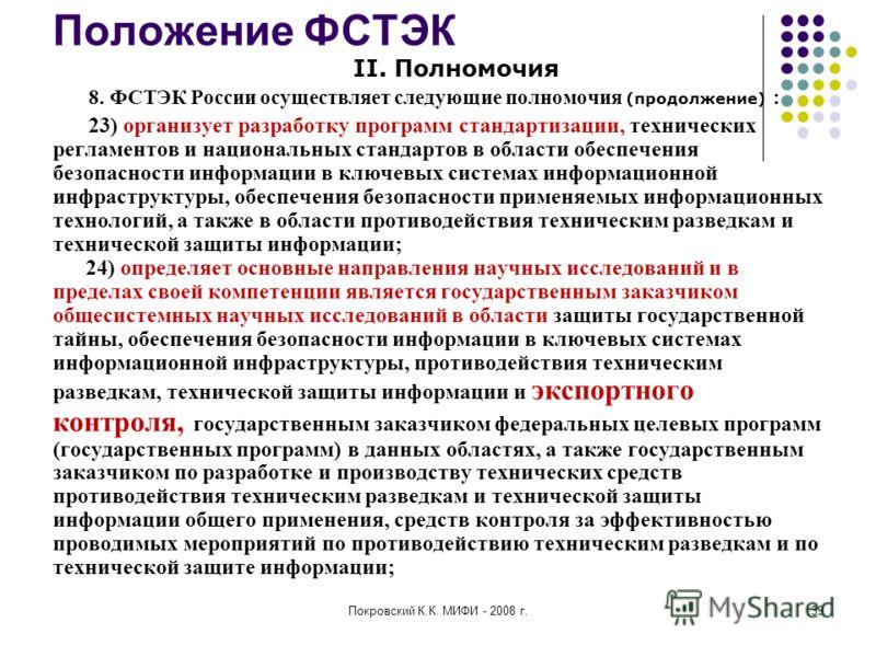 Покровский К.К. МИФИ - 2008 г.39 Положение ФСТЭК II. Полномочия 8. ФСТЭК России осуществляет следующие полномочия (продолжение) : 23) организует разработку программ стандартизации, технических регламентов и национальных стандартов в области обеспечен
