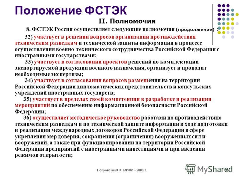 Покровский К.К. МИФИ - 2008 г.42 Положение ФСТЭК II. Полномочия 8. ФСТЭК России осуществляет следующие полномочия (продолжение) : 32) участвует в решении вопросов организации противодействия техническим разведкам и технической защиты информации в про