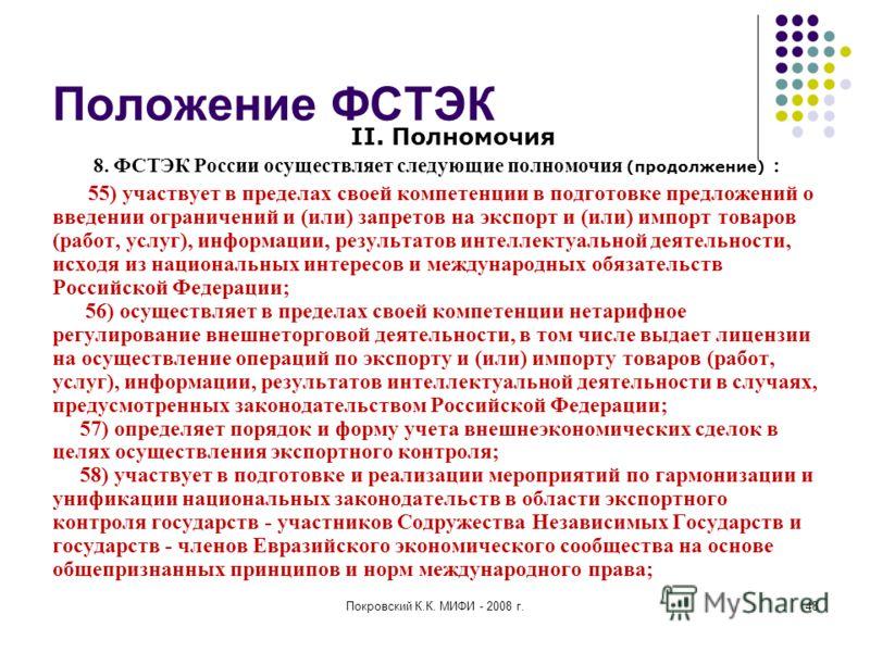 Покровский К.К. МИФИ - 2008 г.48 Положение ФСТЭК II. Полномочия 8. ФСТЭК России осуществляет следующие полномочия (продолжение) : 55) участвует в пределах своей компетенции в подготовке предложений о введении ограничений и (или) запретов на экспорт и