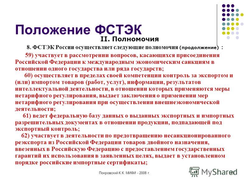 Покровский К.К. МИФИ - 2008 г.49 Положение ФСТЭК II. Полномочия 8. ФСТЭК России осуществляет следующие полномочия (продолжение) : 59) участвует в рассмотрении вопросов, касающихся присоединения Российской Федерации к международным экономическим санкц