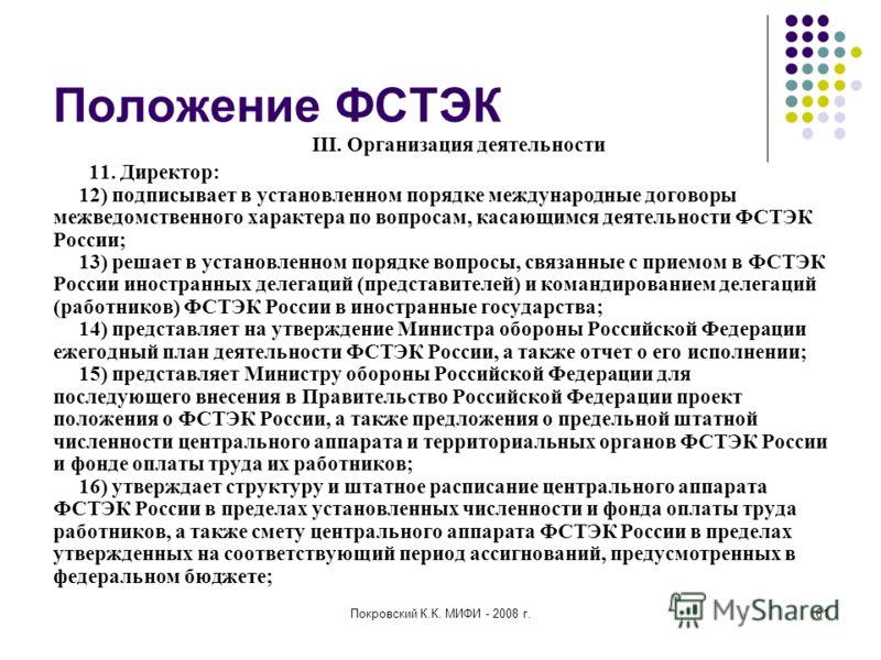 Покровский К.К. МИФИ - 2008 г.61 Положение ФСТЭК III. Организация деятельности 11. Директор: 12) подписывает в установленном порядке международные договоры межведомственного характера по вопросам, касающимся деятельности ФСТЭК России; 13) решает в ус