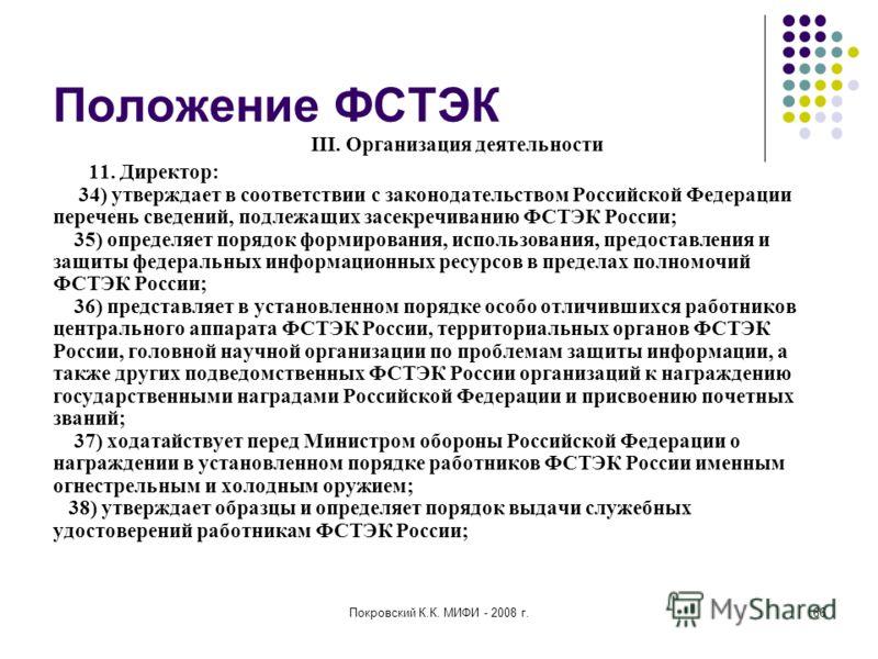 Покровский К.К. МИФИ - 2008 г.66 Положение ФСТЭК III. Организация деятельности 11. Директор: 34) утверждает в соответствии с законодательством Российской Федерации перечень сведений, подлежащих засекречиванию ФСТЭК России; 35) определяет порядок форм