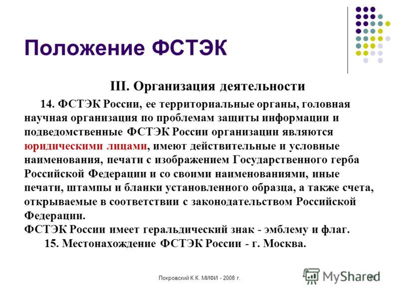 Покровский К.К. МИФИ - 2008 г.69 Положение ФСТЭК III. Организация деятельности 14. ФСТЭК России, ее территориальные органы, головная научная организация по проблемам защиты информации и подведомственные ФСТЭК России организации являются юридическими