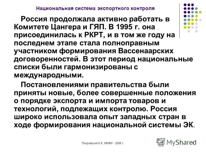 Покровский К.К. МИФИ - 2008 г.9 Национальная система экспортного контроля Россия продолжала активно работать в Комитете Цангера и ГЯП. В 1995 г. она присоединилась к РКРТ, и в том же году на последнем этапе стала полноправным участником формирования