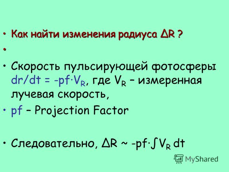 Как найти изменения радиуса ΔR ?Как найти изменения радиуса ΔR ? Скорость пульсирующей фотосферы dr/dt = -pf·V R, где V R – измеренная лучевая скорость, pf – Projection Factor Следовательно, ΔR ~ -pf·V R dt