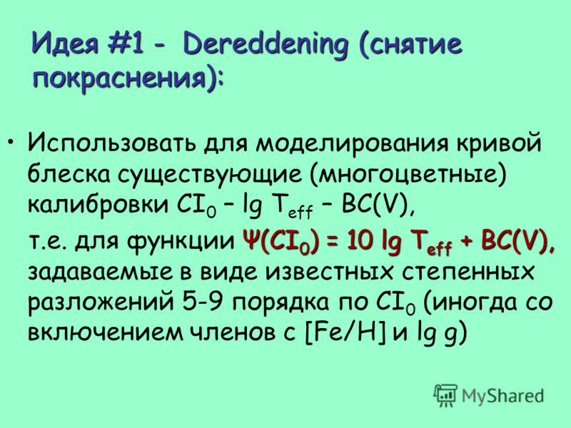 Идея #1 - Dereddening (снятие покраснения): Использовать для моделирования кривой блеска существующие (многоцветные) калибровки CI 0 – lg T eff – BC(V), Ψ(CI 0 ) = 10 lg T eff + BC(V), т.е. для функции Ψ(CI 0 ) = 10 lg T eff + BC(V), задаваемые в вид