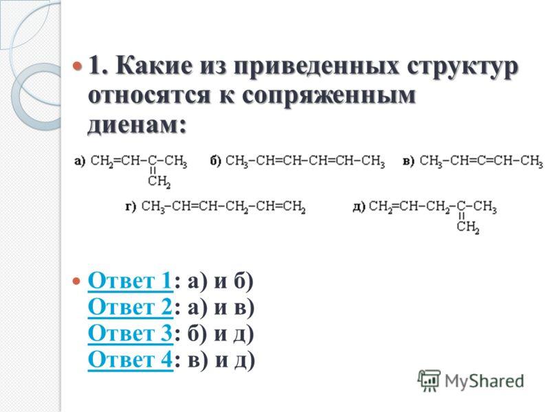 1. Какие из приведенных структур относятся к сопряженным диенам: 1. Какие из приведенных структур относятся к сопряженным диенам: Ответ 1: а) и б) Ответ 2: а) и в) Ответ 3: б) и д) Ответ 4: в) и д) Ответ 1 Ответ 2 Ответ 3 Ответ 4