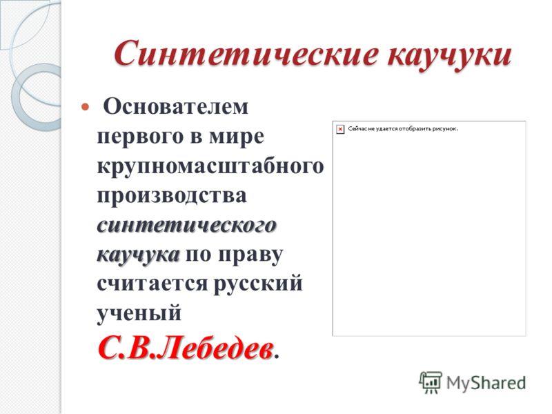 Синтетические каучуки синтетического каучука С.В.Лебедев Основателем первого в мире крупномасштабного производства синтетического каучука по праву считается русский ученый С.В.Лебедев.