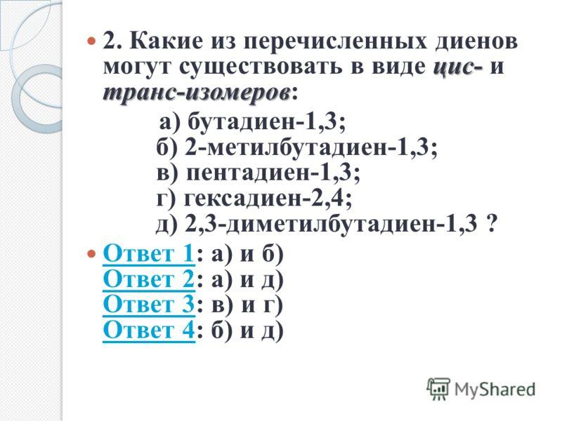 цис- транс-изомеров 2. Какие из перечисленных диенов могут существовать в виде цис- и транс-изомеров: а) бутадиен-1,3; б) 2-метилбутадиен-1,3; в) пентадиен-1,3; г) гексадиен-2,4; д) 2,3-диметилбутадиен-1,3 ? Ответ 1: а) и б) Ответ 2: а) и д) Ответ 3: