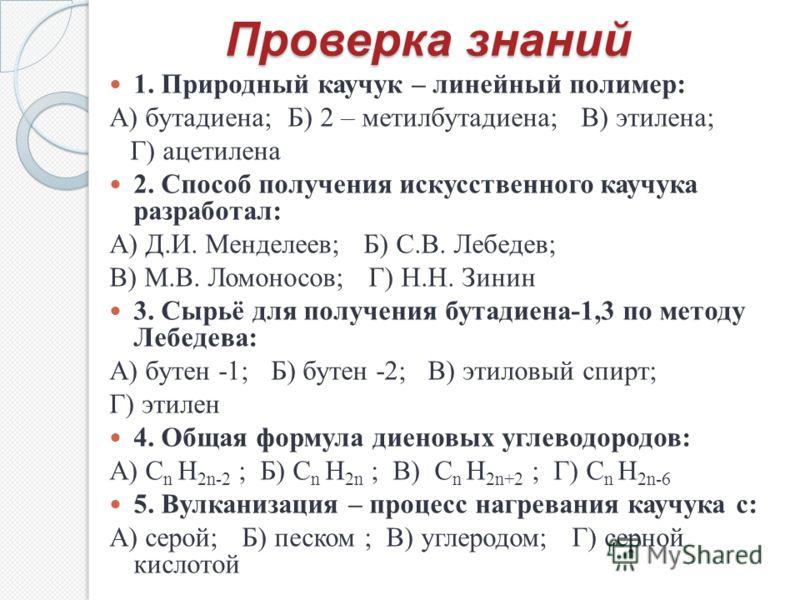 Проверка знаний 1. Природный каучук – линейный полимер: А) бутадиена; Б) 2 – метилбутадиена; В) этилена; Г) ацетилена 2. Способ получения искусственного каучука разработал: А) Д.И. Менделеев; Б) С.В. Лебедев; В) М.В. Ломоносов; Г) Н.Н. Зинин 3. Сырьё