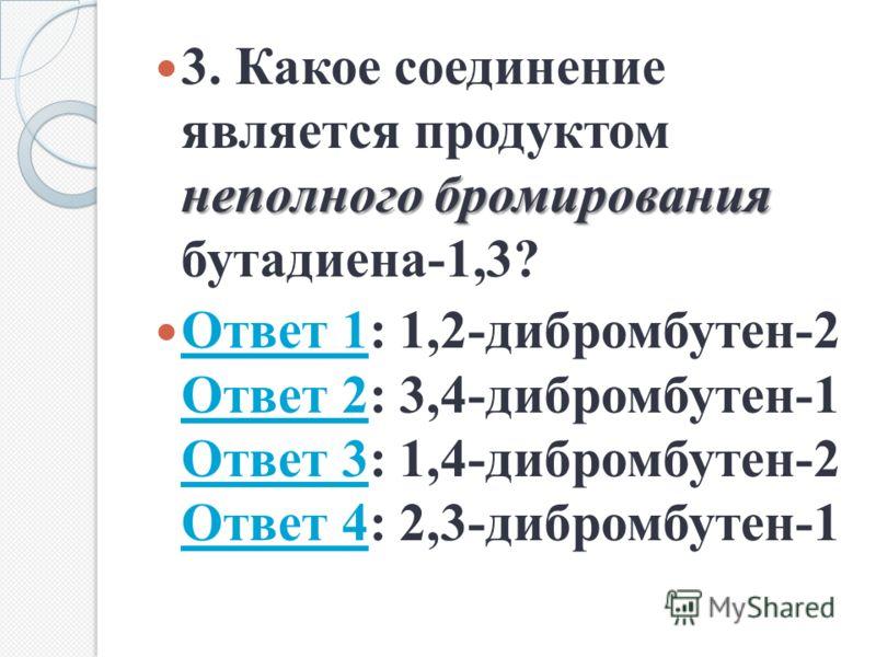 неполного бромирования 3. Какое соединение является продуктом неполного бромирования бутадиена-1,3? Ответ 1: 1,2-дибромбутен-2 Ответ 2: 3,4-дибромбутен-1 Ответ 3: 1,4-дибромбутен-2 Ответ 4: 2,3-дибромбутен-1 Ответ 1 Ответ 2 Ответ 3 Ответ 4