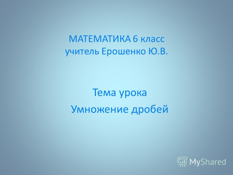 МАТЕМАТИКА 6 класс учитель Ерошенко Ю.В. Тема урока Умножение дробей