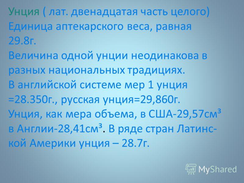 Унция ( лат. двенадцатая часть целого) Единица аптекарского веса, равная 29.8г. Величина одной унции неодинакова в разных национальных традициях. В английской системе мер 1 унция =28.350г., русская унция=29,860г. Унция, как мера объема, в США-29,57см