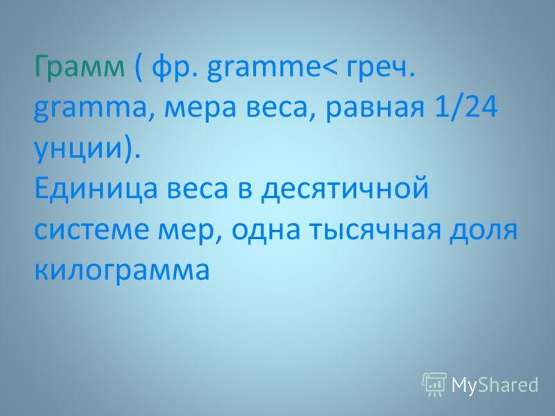 Грамм ( фр. gramme< греч. gramma, мера веса, равная 1/24 унции). Единица веса в десятичной системе мер, одна тысячная доля килограмма