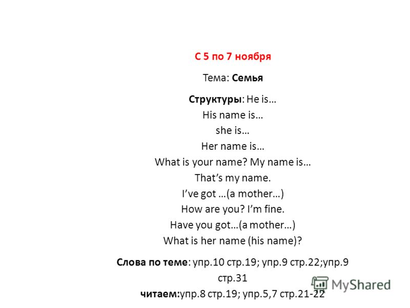 С 5 по 7 ноября Тема: Семья Структуры: He is… His name is… she is… Her name is… What is your name? My name is… Thats my name. Ive got …(a mother…) How are you? Im fine. Have you got…(a mother…) What is her name (his name)? Слова по теме: упр.10 стр.1