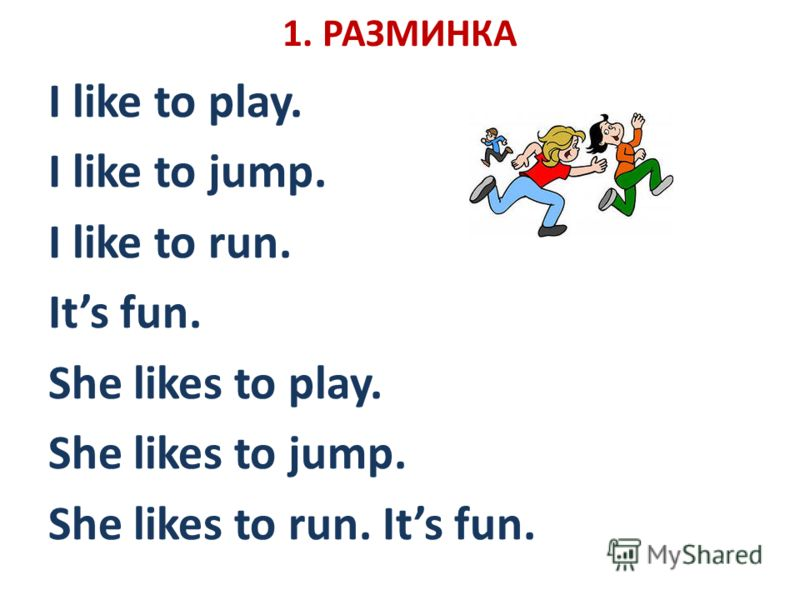 1. РАЗМИНКА I like to play. I like to jump. I like to run. Its fun. She likes to play. She likes to jump. She likes to run. Its fun.