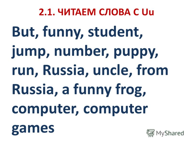 2.1. ЧИТАЕМ СЛОВА С Uu But, funny, student, jump, number, puppy, run, Russia, uncle, from Russia, a funny frog, computer, computer games