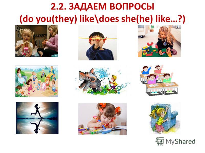 2.2. ЗАДАЕМ ВОПРОСЫ (do you(they) like\does she(he) like…?)
