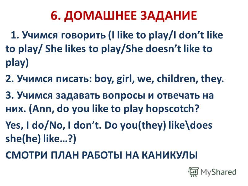 6. ДОМАШНЕЕ ЗАДАНИЕ 1. Учимся говорить (I like to play/I dont like to play/ She likes to play/She doesnt like to play) 2. Учимся писать: boy, girl, we, children, they. 3. Учимся задавать вопросы и отвечать на них. (Ann, do you like to play hopscotch?