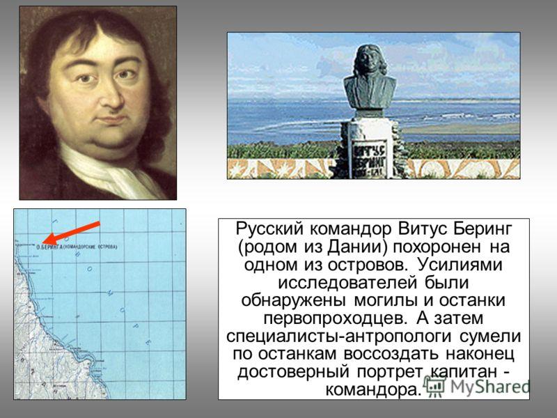 Русский командор Витус Беринг (родом из Дании) похоронен на одном из островов. Усилиями исследователей были обнаружены могилы и останки первопроходцев. А затем специалисты-антропологи сумели по останкам воссоздать наконец достоверный портрет капитан