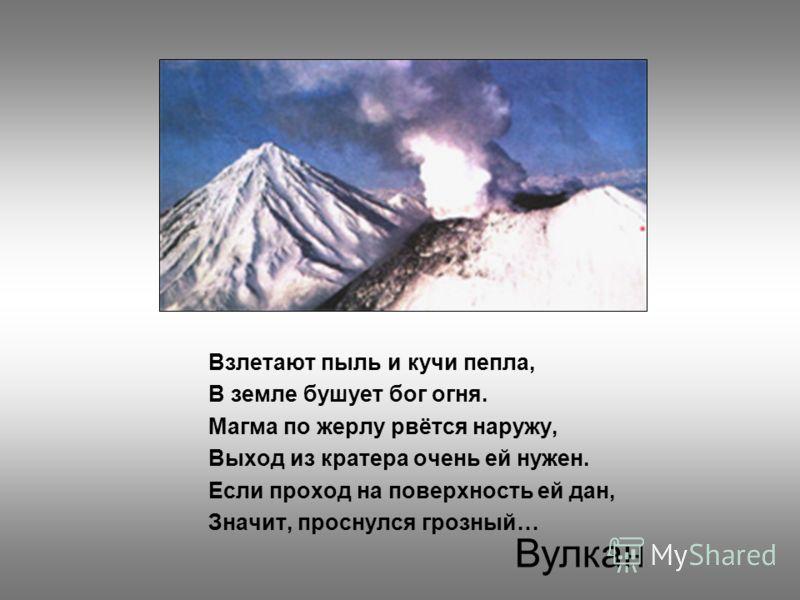 Взлетают пыль и кучи пепла, В земле бушует бог огня. Магма по жерлу рвётся наружу, Выход из кратера очень ей нужен. Если проход на поверхность ей дан, Значит, проснулся грозный… Вулкан