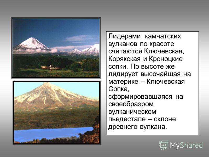 Лидерами камчатских вулканов по красоте считаются Ключевская, Корякская и Кроноцкие сопки. По высоте же лидирует высочайшая на материке – Ключевская Сопка, сформировавшаяся на своеобразром вулканическом пьедестале – склоне древнего вулкана.