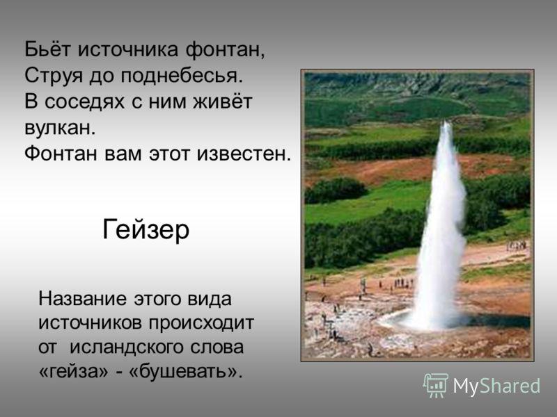 Название этого вида источников происходит от исландского слова «гейза» - «бушевать». Бьёт источника фонтан, Струя до поднебесья. В соседях с ним живёт вулкан. Фонтан вам этот известен. Гейзер