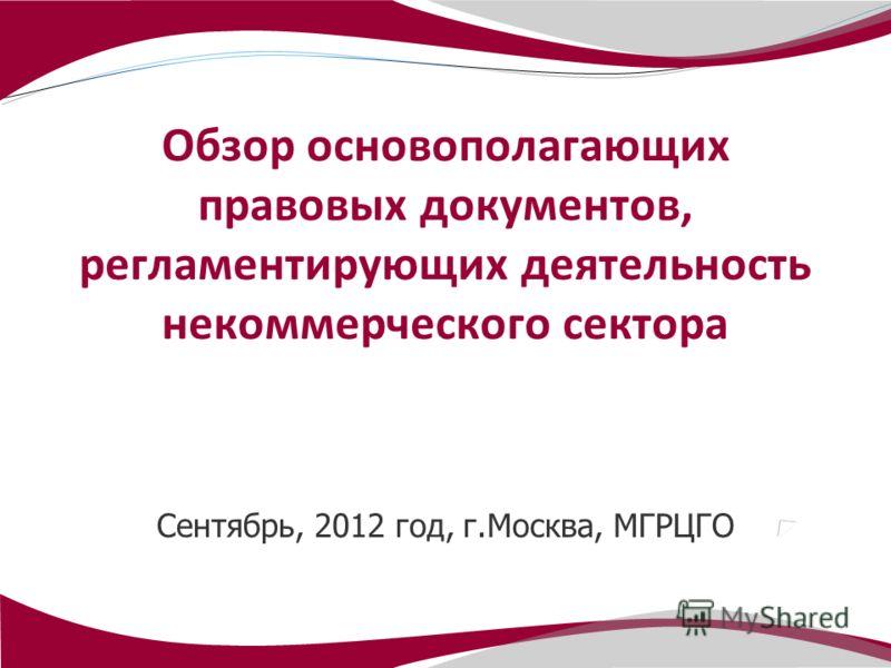 Сентябрь, 2012 год, г.Москва, МГРЦГО Обзор основополагающих правовых документов, регламентирующих деятельность некоммерческого сектора