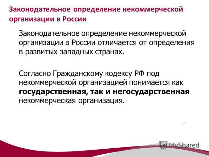 Законодательное определение некоммерческой организации в России Законодательное определение некоммерческой организации в России отличается от определения в развитых западных странах. Согласно Гражданскому кодексу РФ под некоммерческой организацией по