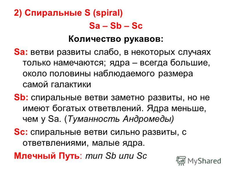 2) Спиральные S (spiral) Sa – Sb – Sc Количество рукавов: Sa: ветви развиты слабо, в некоторых случаях только намечаются; ядра – всегда большие, около половины наблюдаемого размера самой галактики Sb: спиральные ветви заметно развиты, но не имеют бог