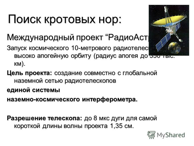Поиск кротовых нор: Международный проект РадиоАстрон: Запуск космического 10-метрового радиотелескопа на высоко апогейную орбиту (радиус апогея до 350 тыс. км). Цель проекта: создание совместно с глобальной наземной сетью радиотелескопов единой систе