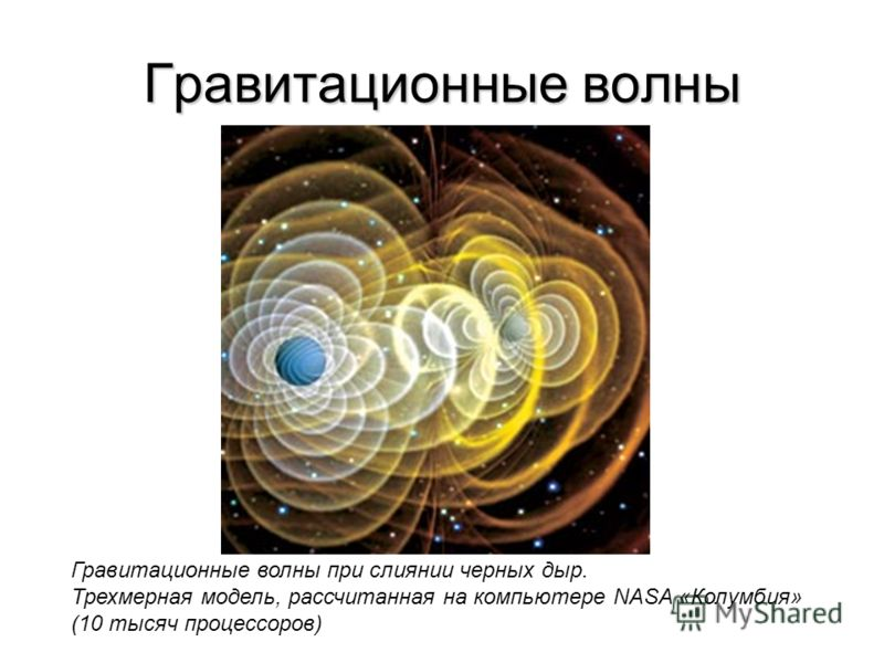 Гравитационные волны Гравитационные волны при слиянии черных дыр. Трехмерная модель, рассчитанная на компьютере NASA «Колумбия» (10 тыcяч процессоров)