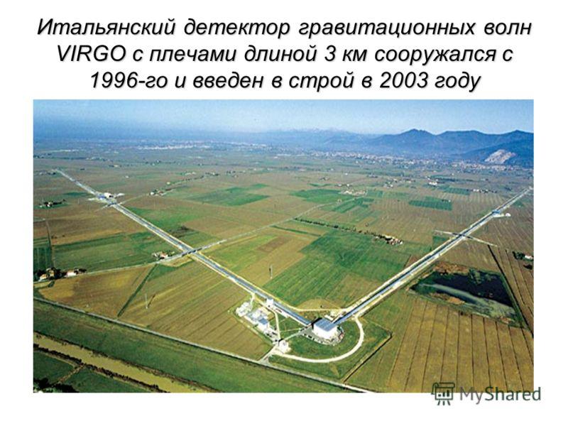Итальянский детектор гравитационных волн VIRGO с плечами длиной 3 км сооружался с 1996-го и введен в строй в 2003 году