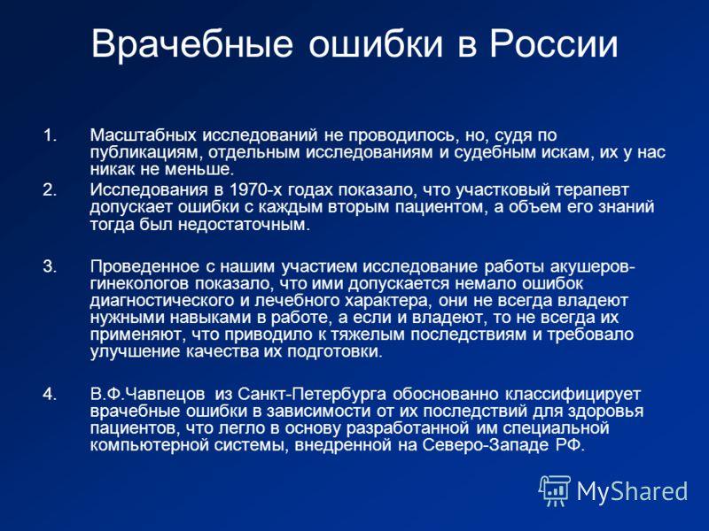 Врачебные ошибки в России 1.Масштабных исследований не проводилось, но, судя по публикациям, отдельным исследованиям и судебным искам, их у нас никак не меньше. 2.Исследования в 1970-х годах показало, что участковый терапевт допускает ошибки с каждым