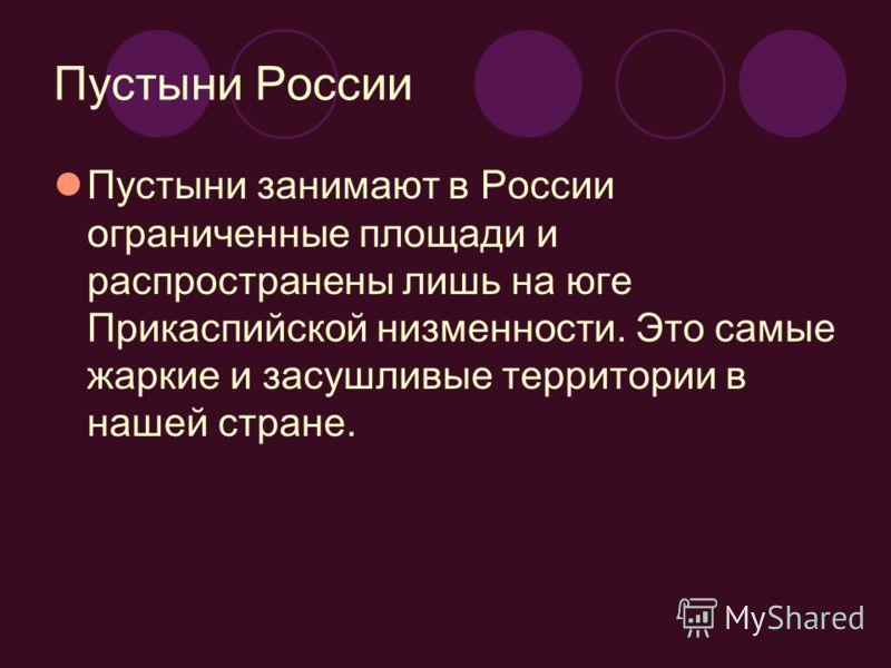 Пустыни России Пустыни занимают в России ограниченные площади и распространены лишь на юге Прикаспийской низменности. Это самые жаркие и засушливые территории в нашей стране.